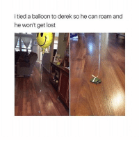 Follow me (@hangars) for more! 😂 Ignore • • • • • • funny memes meme comedy comics cool textpost textposts l4l likeforlike laugh funnypictures pictures funnymemes humor post relateable lol lmao laugh memez tumblr funnytumlr mood haha xd lmfao videos video vine: i tied a balloon to derek so he can roam and  he won't get lost Follow me (@hangars) for more! 😂 Ignore • • • • • • funny memes meme comedy comics cool textpost textposts l4l likeforlike laugh funnypictures pictures funnymemes humor post relateable lol lmao laugh memez tumblr funnytumlr mood haha xd lmfao videos video vine