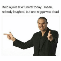 Memes, Mean, and Today: I told a joke at a funeral today. I mean,  nobody laughed, but one nigga was dead Haaa😂💀 Turn on post notifications🆕