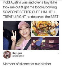 It's 1pm and i just woke up ugh: i told Austin i was sad over a boy & he  took me out & got me food & bowling  SOMEONE BETTER CUFF HIM HE'LL  TREAT U RIGHT he deserves the BEST  GALAXY D  VA  Kay-gan  @kaegann  Moment of silence for our brother It's 1pm and i just woke up ugh