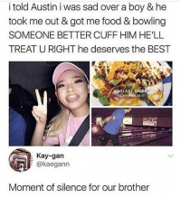 Bitch, Food, and Memes: i told Austin i was sad over a boy & he  took me out & got me food & bowling  SOMEONE BETTER CUFF HIM HE'LL  TREAT U RIGHT he deserves the BEST  GALAXY DI  INE  VA  Kay-gan  @kaegann  Moment of silence for our brother bitch u blind