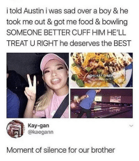 Food, Memes, and Best: i told Austin i was sad over a boy & he  took me out & got me food & bowling  SOMEONE BETTER CUFF HIM HE'LL  TREAT U RIGHT he deserves the BEST  ALAXYD  VA  : Kay-gan  @kaegann  Moment of silence for our brother 😩