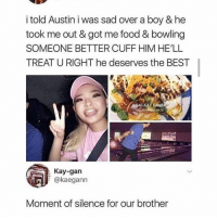 Dude, Food, and Lmao: i told Austin i was sad over a boy & he  took me out & got me food & bowling  SOMEONE BETTER CUFF HIM HE'LL  TREAT U RIGHT he deserves the BEST  GALAXY DINE  VA  Kay-gan  @kaegann  Moment of silence for our brother LMAO POOR DUDE