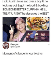 lmao y'all hoes retarded man then y'all blame us @roach_nigguh: i told Austin i was sad over a boy & he  took me out & got me food & bowling  SOMEONE BETTER CUFF HIM HE'LL  TREAT U RIGHT he deserves the BEST  GALAXY DINER  VA  Kay-gan  okaegann  Moment of silence for our brother lmao y'all hoes retarded man then y'all blame us @roach_nigguh