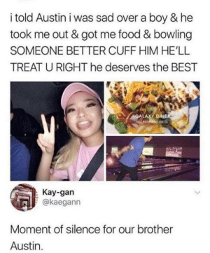 Press F to pay respect to Austin: i told Austin i was sad over a boy & he  took me out & got me food & bowling  SOMEONE BETTER CUFF HIM HE'LL  TREAT U RIGHT he deserves the BEST  GALAXY DINER  hd, VA  Kay-gan  @kaegann  Moment of silence for our brother  Austin Press F to pay respect to Austin
