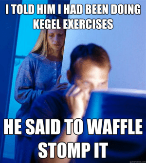 Been, Com, and Him: I TOLD HIM I HAD BEEN DOING  KEGEL EXERCISES  HE SAID TO WAFFLE  STOMP IT  quickmeme.com i told him i had been doing kegel exercises he said to waffle stomp ...