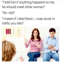 "Lmao, Memes, and Traffic: ""I told him if anything happens to me,  he should meet other women""  ""So i did""  ""I meant if i died Kevin...i was stuck in  traffic you idiot"" Lmao"