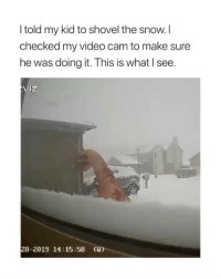 Snow, Video, and Girl Memes: I told my kid to shovel the snow. I  checked my video cam to make sure  he was doing it. This is what I see.  iz  28-2019 14:15:58 (u)