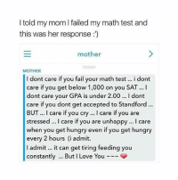 Fail, Funny, and Hungry: I told my mom I failed my math test and  this was her response:')  mother  TODAY  MOTHER  I dont care if you fail your math test.. i dont  care if you get below 1,000 on you SAT. I  dont care your GPA is under 2.00 I dont  care if you dont get accepted to Standford.  BUT. I care if you cry. I care if you are  stressed. I care if you are unhappy. I care  when you get hungry even if you get hungry  every 2 hours (i admit.  I admit. it can get tiring feeding you  constantly. But I Love You Follow me (@hangars) for more! 😂 Ignore • • • • • • funny memes meme comedy comics cool textpost textposts l4l likeforlike laugh funnypictures pictures funnymemes humor post relateable lol lmao laugh memez tumblr funnytumlr mood haha xd lmfao videos video vine