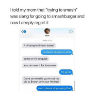 "Memes, Regret, and Smashing: I told my mom that ""trying to smash""  was slang for going to smashburger and  now I deeply regret it  Ke  Mom  Today 10:20  R U trying to Smash today?  no mom I packed a lunch  come on it'll be quick  You can save it for tomorrovw  I'm good  Come on sweetie you're not too  old to Smash with your Mother!  mom please stop saying that Worth the read 😭😂 memesapp"
