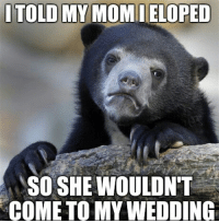 No regrets: I TOLD MY MOMIELOPED  SO SHE WOULDN'T  COME TO MY WEDDING No regrets