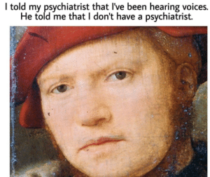 meirl by Caffeine-Junky MORE MEMES: I told my psychiatrist that I've been hearing voices.  He told me that I don't have a psychiatrist. meirl by Caffeine-Junky MORE MEMES