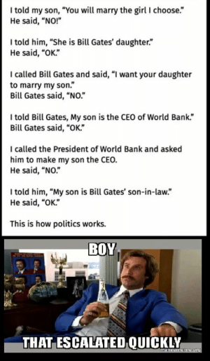 """Bill Gates, Politics, and Bank: I told my son, """"You will marry the girl I choose.""""  He said, """"NO!""""  Itold him, """"She is Bill Gates' daughter.""""  He said, """"OK.""""  I called Bill Gates and said, """"I want your daughter  to marry my son.""""  Bill Gates said, """"NO.""""  I told Bill Gates, My son is the CEO of World Bank.""""  Bill Gates said, """"OK.""""  I called the President of World Bank and asked  him to make my son the CEO.  He said, """"NO.""""  I told him, """"My son is Bill Gates' son-in-law.""""  He said, """"OK.""""  This is how politics works.  BOY  THAT ESCALATED QUICKLY  mekeamNns.org"""