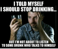 Stop Meme: I TOLD MYSELF  I SHOULD STOP DRINKING  BUT IM NOT ABOUT TO LISTEN  TO SOME DRUNK WHO TALKSTO HIMSELF
