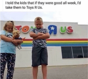 Toys R Us: I told the kids that if they were good all week, I'd  take them to Toys R Us.  US Toys R Us