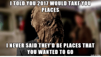 """Advice, Tumblr, and Animal: I TOLD YOU 2017 WOULD TAKE YOU  PLACES  I NEVER SAID THEY'D BE PLACES THAT  YOU WANTED TO GO  made on imgur <p><a href=""""http://advice-animal.tumblr.com/post/168851717330/reflecting-on-2017"""" class=""""tumblr_blog"""">advice-animal</a>:</p>  <blockquote><p>reflecting on 2017</p></blockquote>"""