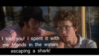 Friends, Funny, and Shark: I told you! I spent it with  my friends in the waters  escaping a shark! Napoleon. What did you do last summer again?
