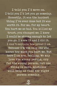 Bad, Love, and Heart: I told you I'd move on.  I told you I'd let you go someday  Honestly, it was the hardest  thing I've ever done but it was  worth it. For me, for my heart.  You hurt me so bad. You killed my  trust, you changed me. I knew  I could be strong enough to let  you go. I knew it and I did it.  I can't explain how proud I am.  Because I'm the only one who  knows how much you hurt me. But  here I am now, healing. We may  love the wrong person, cry  for the wrong person, but one  thing is sure, mistakes  will help us find the right  person someday.