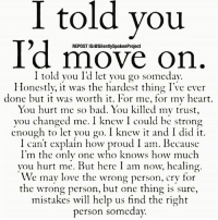 Bad, Life, and Love: I told you  I'd move on  REPOST IG:@SilentlySpokenProject  I told you I'd let vyou go somedav.  Honestly, it was the hardest thing I've ever  done but it was worth it. For me, for my heart.  You hurt me so bad. You killed my trust,  you changed me. I knew I could be strong  enough to let you go. I knew it and I did it.  I can't explain how proud I am. Because  I'm thc onlv onc who knows how much  you hurt me. But here I am now, healing.  We may love the wrong person, cry for  the wrong person, but one thing is sure,  mistakes wil help us find the right  person somcday. @Regrann from @silentlyspokenproject - LATENIGHTTHOUGHTS❤ ____________________________________________ GODUSESALLTHINGSFORTHEGREATERGOOD YouGottaSpeakThingsIntoExistence PATIENTLYAWAITTHELOVEYOUDESERVE ____________________________________________ STOPWHATYOUREDOINGRIGHTNOW For QUOTES-MESSAGES about LIFE & LOVE Follow One the REALEST IG PAGE ever: FollowTheONLYSilentlySpokenProject ➕FOLLOWIG:@SilentlySpokenProject AMANWHOACTUALLYGETSIT💯 ____________________________________________ ITSAMANSJOBTOFINDHISQUEEN💯 REMAINSINGLEUNTILUKNOITSREAL HAPPILYAFTERONEDAY FORHER LASTOFADYINGBREED YOUDESERVEBETTER EXCUSESNOTSOLDHERESORRY EXCUSESNOTSOLDORACCEPTED ITTAKESCOURAGETOLOVE ITTAKESCOURAGETOLOVEAGAIN SWYD AMANWHOACTUALLYGETSIT SILENTLYSPOKENFROMTHEHEART SILENTLYSPOKENPROJECT SSP THEONLYSSP LOVEQUOTES MRISAYWHATOTHERSWONT ITELLTHETRUTHNOTYOURTRUTH
