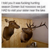 Dank, 🤖, and Sisters: I told you it was fucking hunting  season Doreen but noooooo we just  HAD to visit your sister near the lake Goddammit Doreen!