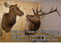 Hunting: I told you it was hunting season  Sally! But, noooo we just had  to visit your  family  bylthe lake