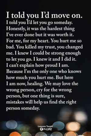 Bad, Life, and Love: I told you l'd move on.  I told you T'd let you go someday.  Honestly, it was the hardest thing  I've ever done but it was worth it.  For me, for my heart. You hurt me so  bad. You killed my trust, you changed  me. I knew I could be strong enough  to let you go. I knew it and I did it.  I can't explain how proud I am.  Because I'm the only one who knows  how much you hurt me. But here  I am now, healing. We may love the  wrong person, cry for the wrong  person, but one thing is sure,  mistakes will help us find the right  person someday.  Lessons Taught  By LIFE <3