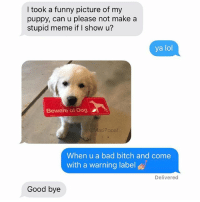 I took a funny picture of my  puppy, can u please not make a  stupid meme if I show u?  ya lol  Beware of Dog  @MasiPopal  When u a bad bitch and come  with a warning label  Delivered  Good bye Don't 👏 send 👏me👏pictures👏if👏you 👏don't 👏want 👏them 👏memed