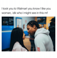Walmart, Dank Memes, and Who: I took you to Walmart you know like you  woman, idk who l might see in this mf Be Thankful. 🤨🤨🤨