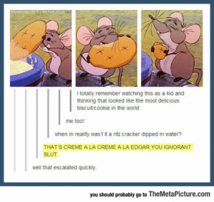 Ignorant, Tumblr, and Blog: I totally remember watching this as a kid and  thinking that looked like the most delicious  biscuit/cookie in the world  me too!  when in reality was't it a ritz cracker dipped in water?  THAT'S CREME A LA CREME A LA EDGAR YOU IGNORANT  SLUT  well that escalated quickly  you should probably go to TheMetaPicture.com srsfunny:  The Most Delicious Biscuit In The World