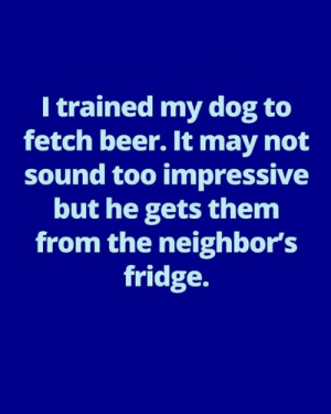 Beer, Dank, and Neighbors: I trained my dog to  fetch beer. It may not  sound too impressive  but he gets them  from the neighbor's  fridge.
