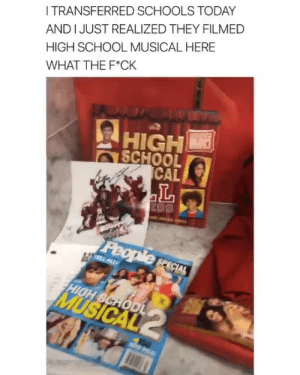 High School Musical, School, and Today: I TRANSFERRED SCHOOLS TODAY  AND IJUST REALIZED THEY FILMED  HIGH SCHOOL MUSICAL HERE  WHAT THE F*CK  HIGH  SCHOO  CAL id never miss a day of classes