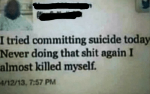 Shit, Suicide, and Today: I tried committing suicide today  Never doing that shit again I  almost killed myself.  4/12/13, 7:57 PM Meirl