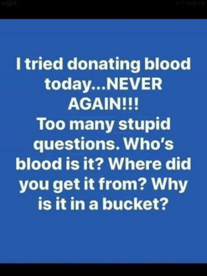 Last time for sure.: I tried donating blood  today...NEVER  AGAIN!!!  Too many stupid  questions. Who's  blood is it? Where did  you get it from? Why  is it in a bucket? Last time for sure.