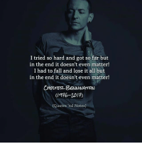 I never join the bandwagon and post the same thing everyone else posts but this one hit hard😞. Because even though those lyrics might seem dark to some they actually got me through some pretty hard times😢. A Voice. An Inspiration. A Legend. You may be gone but you will never be forgotten RIPChesterBennington 😔💔😢 @linkinpark: I tried so hard and got so far but  in the end it doesn't even matter!  I had to fall and lose it all but  in the end it doesn't even matter!  CHESTB2-BENNNGTON  (1916-20 刊  (Quotes 'nd Notes) I never join the bandwagon and post the same thing everyone else posts but this one hit hard😞. Because even though those lyrics might seem dark to some they actually got me through some pretty hard times😢. A Voice. An Inspiration. A Legend. You may be gone but you will never be forgotten RIPChesterBennington 😔💔😢 @linkinpark
