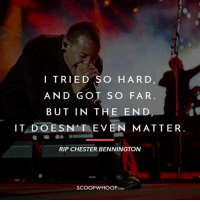 Memes, Music, and Never: I TRIED SO HARD  AND GOT SO FAR  BUT IN THE END  IT DOESN T EVEN MATTER.  RIP CHESTER BENNINGTON  COM Chester Bennington passed away last night. Rock music and Linkin Park will never be the same again. RIP Chester Bennington linkinpark ripchester
