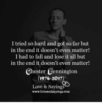 i tried so hard and got so far: I tried so hard and got so far but  in the end it doesn't even matter!  I had to fall and lose it all but  in the end it doesn't even matter!  Chester Bennington  (1976-2017)  Love & Sayings  www.loveandsayings.com
