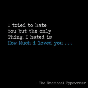 How, Typewriter, and Thing: I tried to hate  You but the only  Thing, I hated is  How Much i loved you...  The Emotional Typewriter