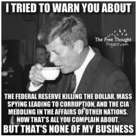 I TRIED TO WARN YOU ABOUT  The Free Thought  Project com  THE FEDERALRESERVEKILLING THE DOLLAR, MASS  SPYING LEADING TO CORRUPTION, AND THE CIA  MEDDLING IN THEAFFAIRSOFOTHER NATIONS  NOW THAT'S ALL YOU COMPLAIN ABOUT.  BUT THATS NONE OF MY BUSINESS Research the banking system!!