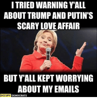 NOW can we admit she was right?: I TRIED WARNING YALL  ABOUT TRUMP AND PUTIN'S  SCARY LOVE AFFAIR  BUT YALL KEPTWORRYING  ABOUT MY EMAILS  OCCUPY DEMOCRATS NOW can we admit she was right?