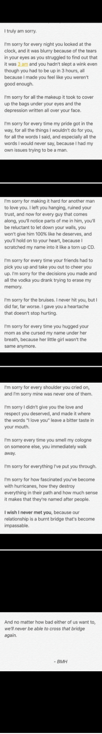 "THIS !!!!!!!!!!! this guy can write oh my. deep in the feels now https://t.co/NfGsalCfrW: I truly am sorry.  I'm sorry for every night you looked at the  clock, and it was blurry because of the tears  in your eyes as you struggled to find out that  it was 3 am and you hadn't slept a wink even  though you had to be up in 3 hours, all  because I made you feel like you weren't  good enough.  I'm sorry for all the makeup it took to cover  up the bags under your eyes and the  depression written all over your face.  I'm sorry for every time my pride got in the  way, for all the things I wouldn't do for you,  for all the words I said, and especially all the  words I would never say, because I had my  own issues trying to be a man.   I'm sorry for making it hard for another man  to love you. I left you hanging, ruined your  trust, and now for every guy that comes  along, you'll notice parts of me in him, you'll  be reluctant to let down your walls, you  won't give him 100% like he deserves, and  you'll hold on to your heart, because I  scratched my name into it like a torn up CD.  I'm sorry for every time your friends had to  pick you up and take you out to cheer you  up. I'm sorry for the decisions you made and  all the vodka you drank trying to erase my  memory.  I'm sorry for the bruises. I never hit you, butl  did far, far worse. I gave you a heartache  that doesn't stop hurting.  I'm sorry for every time you hugged your  mom as she cursed my name under her  breath, because her little girl wasn't the  same anymore.   I'm sorry for every shoulder you cried on,  and I'm sorry mine was never one of them  I'm sorry I didn't give you the love and  respect you deserved, and made it where  the words ""I love you"" leave a bitter taste in  your mouth.  I'm sorry every time you smell my cologne  on someone else, you immediately walk  away.  I'm sorry for everything I've put you through.  I'm sorry for how fascinated you've become  with hurricanes, how they destroy  everything in their path and how much sense  it makes that they're named after people.  I wish I never met you, because our  relationship is a burnt bridge that's become  impassable.   And no matter how bad either of us want to,  we'll never be able to cross that bridge  again.  BMH THIS !!!!!!!!!!! this guy can write oh my. deep in the feels now https://t.co/NfGsalCfrW"