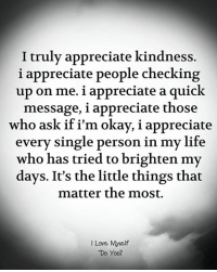 Life, Love, and Appreciate: I truly appreciate kindness.  i appreciate people checking  up on me. i appreciate a quick  message, i appreciate those  who ask if i'm okay, i appreciate  every single person in my life  who has tried to brighten my  days. It's the little things that  matter the most.  I Love Myself  Do You?