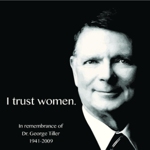 rjappstate:  Dr. George Tiller was assassinated six years ago today by an anti-abortion activist during worship services at the Reformation Lutheran Church in Wichita, Kansas. At the time of his death, Dr. Tiller was the director of one of three clinics nationwide that provided late term abortions. He kept his practice open for three decades, despite his clinic being firebombed in 1986, and being shot five times in 1993. We thank all the people who risk their lives to provide abortion services to those who need them. You are all heroes.  : I trust women.  In remembrance of  Dr. George Tiller  1941-2009 rjappstate:  Dr. George Tiller was assassinated six years ago today by an anti-abortion activist during worship services at the Reformation Lutheran Church in Wichita, Kansas. At the time of his death, Dr. Tiller was the director of one of three clinics nationwide that provided late term abortions. He kept his practice open for three decades, despite his clinic being firebombed in 1986, and being shot five times in 1993. We thank all the people who risk their lives to provide abortion services to those who need them. You are all heroes.