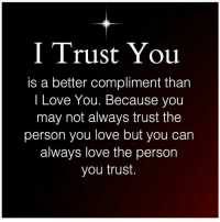 Love, Memes, and I Love You: I Trust You  is a better compliment than  I Love You. Because you  may not always trust the  person you love but you can  always love the person  you trust.