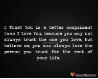 Life, Love, and Memes: I Trust You is a better compliment  than I Love You, because you may not  always trust the one you love, but  believe me, you can always love the  person you trust for the rest of  your life.  LikeLoveQuotes.Com  LikeLoveOuotes.Com