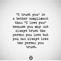 """i love you because: """"I trust you"""" is  a better compliment  than """"I love you""""  because you may not  always trust the  person you love but  you can always love  the person you  trust."""