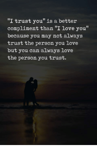 """trust: """"I trust you"""" is a better  compliment than """"I love you""""  because you may not always  trust the person you love  but you can always love  the person you trust."""