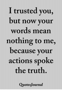 Memes, Mean, and Truth: I trusted you,  but now vour  words mean  nothing to me,  ecause your  actions spoke  the truth.  QuotesJournal <3
