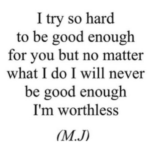 https://iglovequotes.net/: I try so hard  to be good enough  for you but no matter  what I do I will never  be good enough  I'm worthless  (М.J) https://iglovequotes.net/