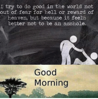 I try to do good in the world not  out of fear for hell or reward of  heaven, but because it feels  better not to be an asshole.  Good  Morning Have a great weekend