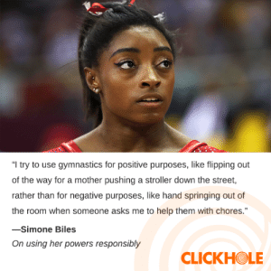"""Simone Biles Said WHAT?!: """"I try to use gymnastics for positive purposes, like flipping out  of the way for a mother pushing a stroller down the street,  rather than for negative purposes, like hand springing out of  the room when someone asks me to help them with chores.""""  -Simone Biles  On using her powers responsibly  CLICKHOLE Simone Biles Said WHAT?!"""