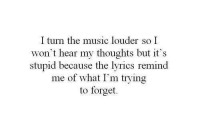 Music, Lyrics, and What: I turn the music louder so I  won't hear my thoughts but it's  stupid because the lyrics remind  me of what I'm trying  to forget.